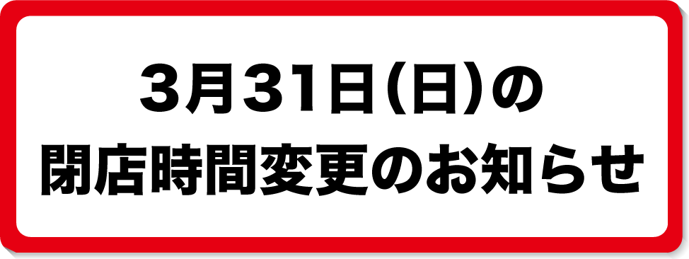 3月31日閉店時間変更のお知らせ