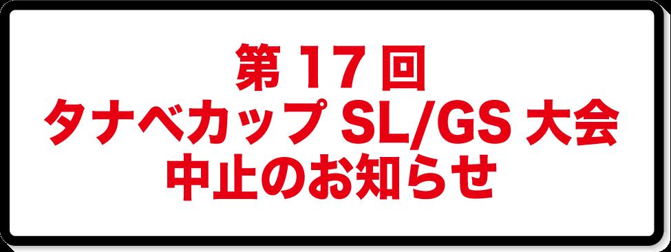 17thタナベカップSL/GS大会 中止のお知らせ